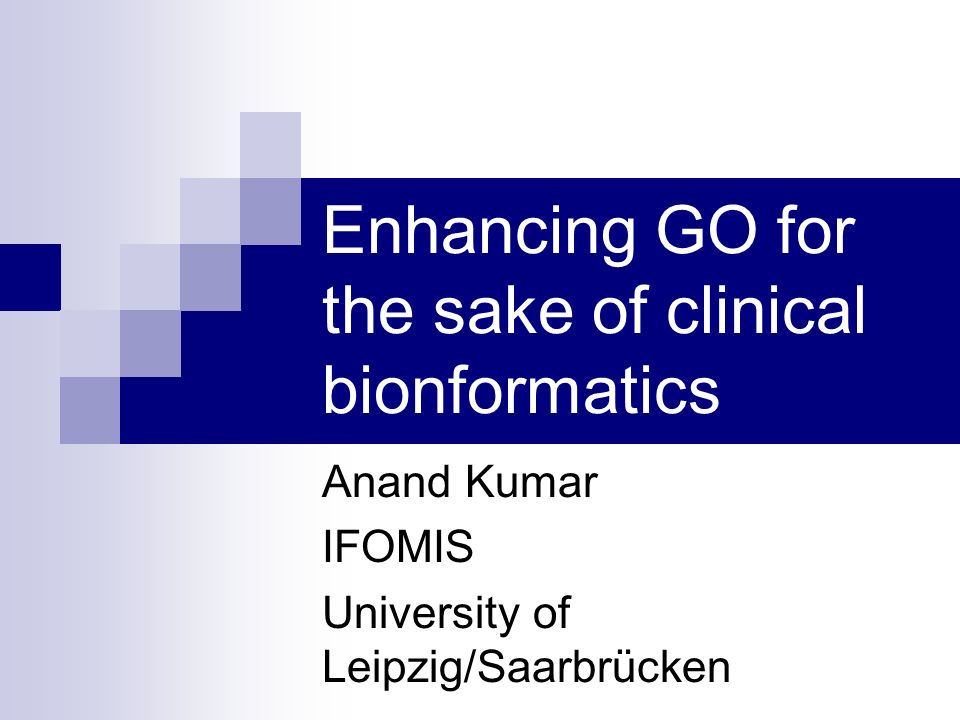 Enhancing GO for the sake of clinical bionformatics Anand Kumar IFOMIS University of Leipzig/Saarbrücken