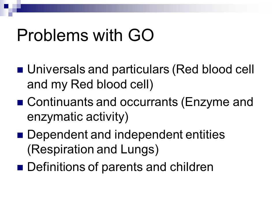 Problems with GO Universals and particulars (Red blood cell and my Red blood cell) Continuants and occurrants (Enzyme and enzymatic activity) Dependent and independent entities (Respiration and Lungs) Definitions of parents and children