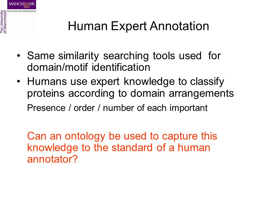 Human Expert Annotation Same similarity searching tools used for domain/motif identification Humans use expert knowledge to classify proteins according to domain arrangements Presence / order / number of each important Can an ontology be used to capture this knowledge to the standard of a human annotator