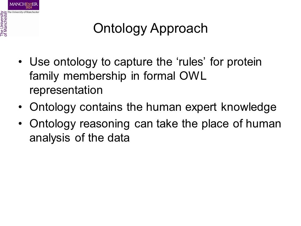 Ontology Approach Use ontology to capture the rules for protein family membership in formal OWL representation Ontology contains the human expert knowledge Ontology reasoning can take the place of human analysis of the data