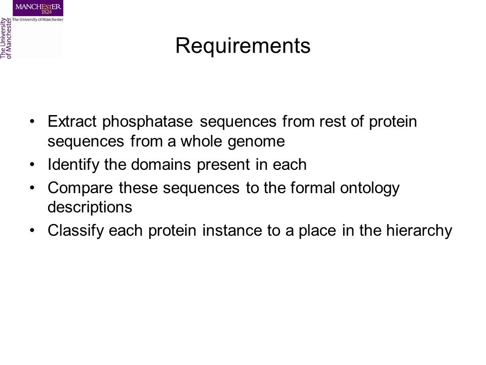 Requirements Extract phosphatase sequences from rest of protein sequences from a whole genome Identify the domains present in each Compare these sequences to the formal ontology descriptions Classify each protein instance to a place in the hierarchy