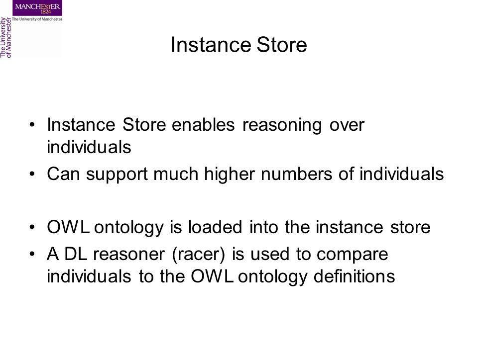 Instance Store Instance Store enables reasoning over individuals Can support much higher numbers of individuals OWL ontology is loaded into the instance store A DL reasoner (racer) is used to compare individuals to the OWL ontology definitions