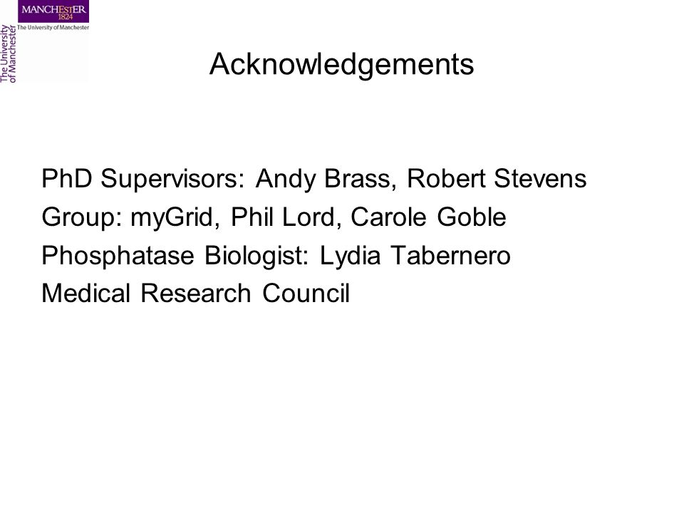 Acknowledgements PhD Supervisors: Andy Brass, Robert Stevens Group: myGrid, Phil Lord, Carole Goble Phosphatase Biologist: Lydia Tabernero Medical Research Council