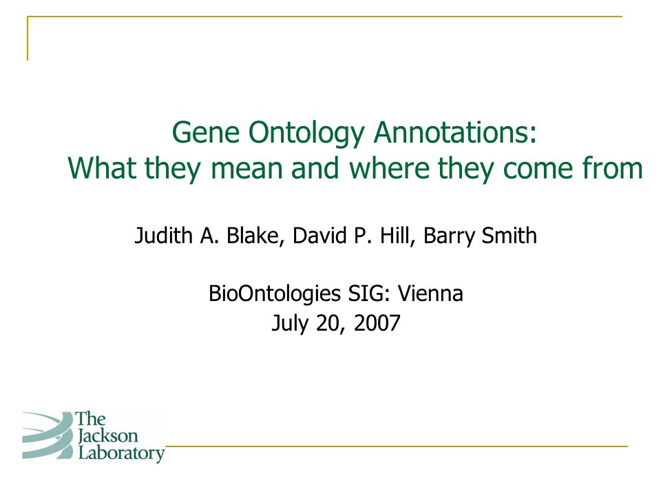 Judith A. Blake, David P. Hill, Barry Smith BioOntologies SIG: Vienna July 20, 2007 Gene Ontology Annotations: What they mean and where they come from