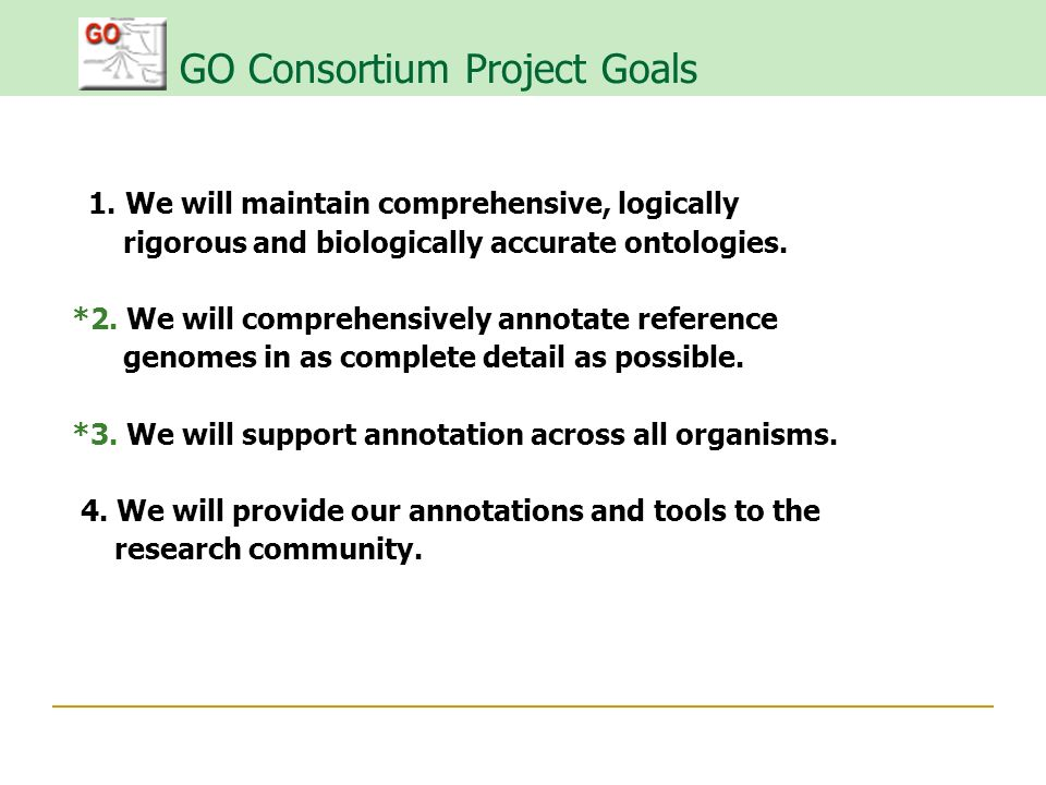 GO Consortium Project Goals 1. We will maintain comprehensive, logically rigorous and biologically accurate ontologies. *2. We will comprehensively an