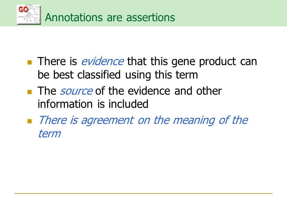 Annotations are assertions There is evidence that this gene product can be best classified using this term The source of the evidence and other information is included There is agreement on the meaning of the term