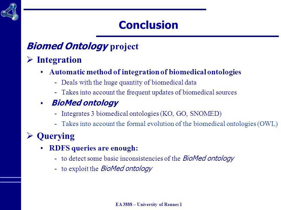 EA 3888 – University of Rennes 1 Conclusion Biomed Ontology project Integration Automatic method of integration of biomedical ontologies  Deals with the huge quantity of biomedical data  Takes into account the frequent updates of biomedical sources BioMed ontology  Integrates 3 biomedical ontologies (KO, GO, SNOMED)  Takes into account the formal evolution of the biomedical ontologies (OWL) Querying RDFS queries are enough:  to detect some basic inconsistencies of the BioMed ontology  to exploit the BioMed ontology