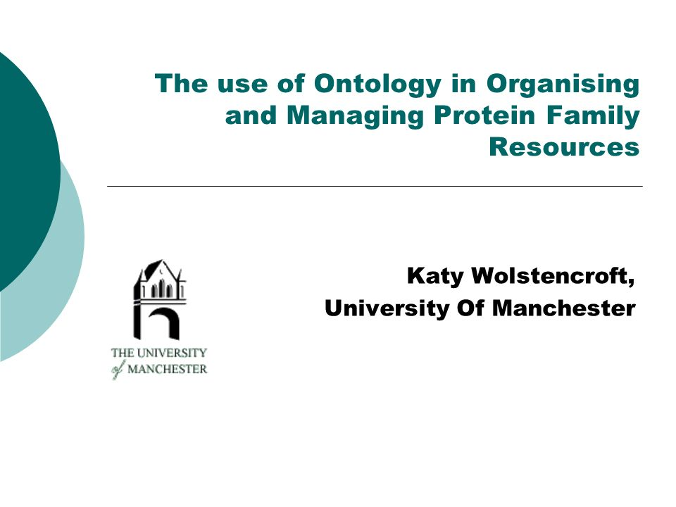 The use of Ontology in Organising and Managing Protein Family Resources Katy Wolstencroft, University Of Manchester