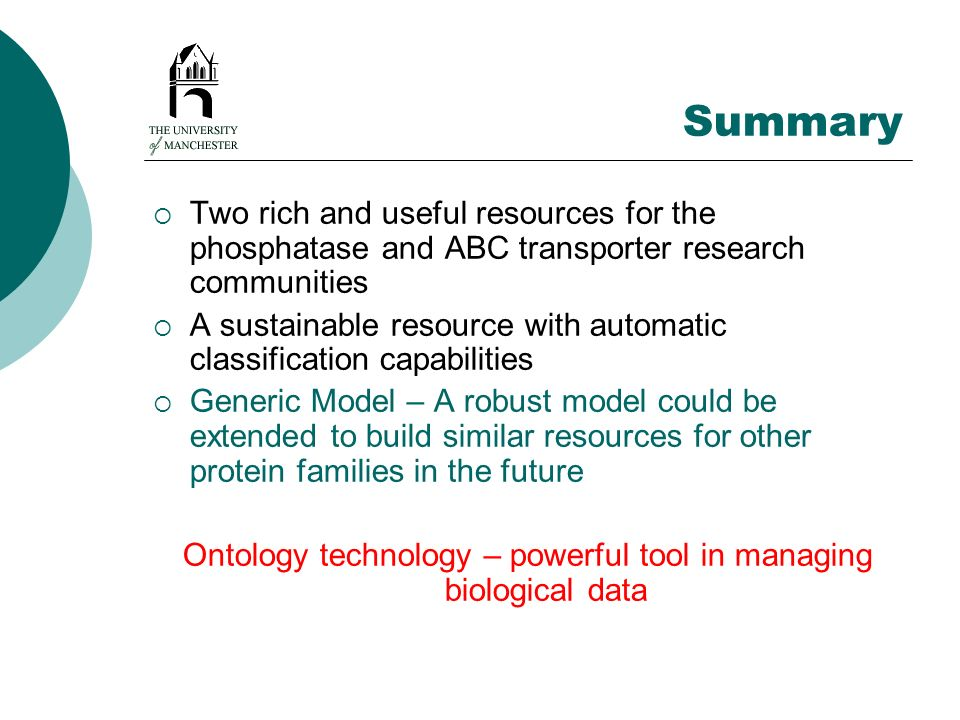 Summary Two rich and useful resources for the phosphatase and ABC transporter research communities A sustainable resource with automatic classification capabilities Generic Model – A robust model could be extended to build similar resources for other protein families in the future Ontology technology – powerful tool in managing biological data