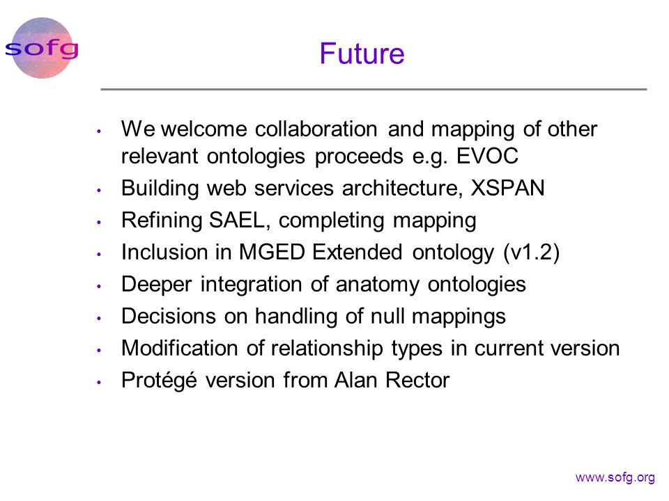 www.sofg.org Future We welcome collaboration and mapping of other relevant ontologies proceeds e.g. EVOC Building web services architecture, XSPAN Ref
