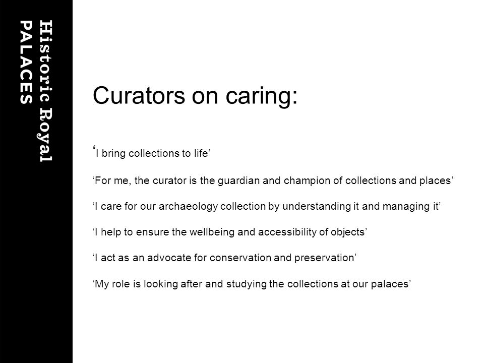 Curators on caring: I bring collections to life For me, the curator is the guardian and champion of collections and places I care for our archaeology collection by understanding it and managing it I help to ensure the wellbeing and accessibility of objects I act as an advocate for conservation and preservation My role is looking after and studying the collections at our palaces