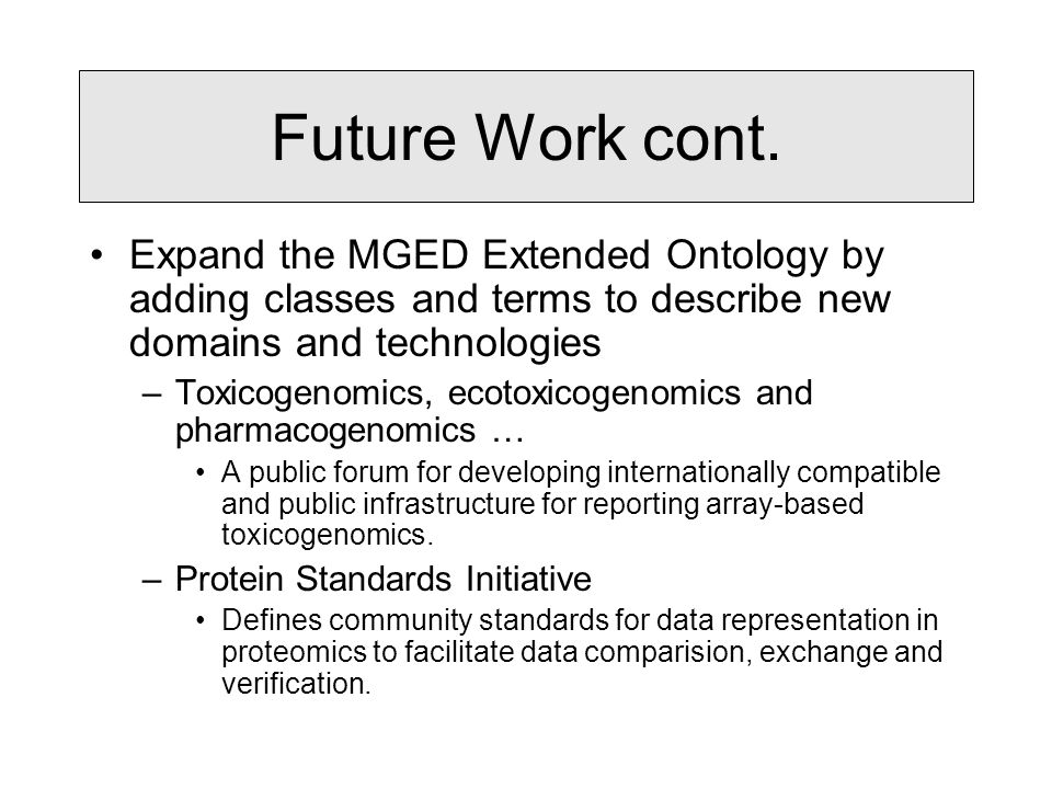 Future Work cont. Expand the MGED Extended Ontology by adding classes and terms to describe new domains and technologies –Toxicogenomics, ecotoxicogen