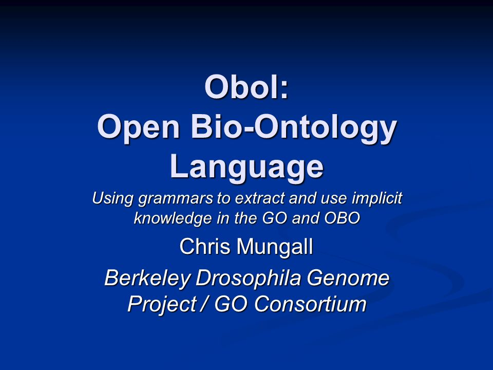 Obol: Open Bio-Ontology Language Using grammars to extract and use implicit knowledge in the GO and OBO Chris Mungall Berkeley Drosophila Genome Project / GO Consortium