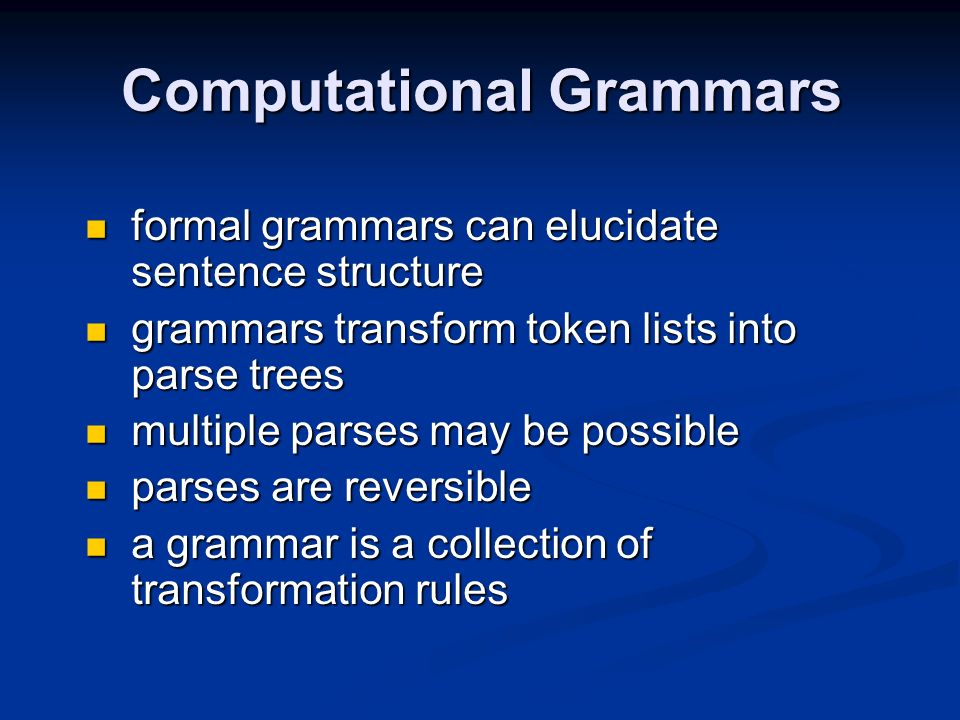 Computational Grammars formal grammars can elucidate sentence structure formal grammars can elucidate sentence structure grammars transform token lists into parse trees grammars transform token lists into parse trees multiple parses may be possible multiple parses may be possible parses are reversible parses are reversible a grammar is a collection of transformation rules a grammar is a collection of transformation rules