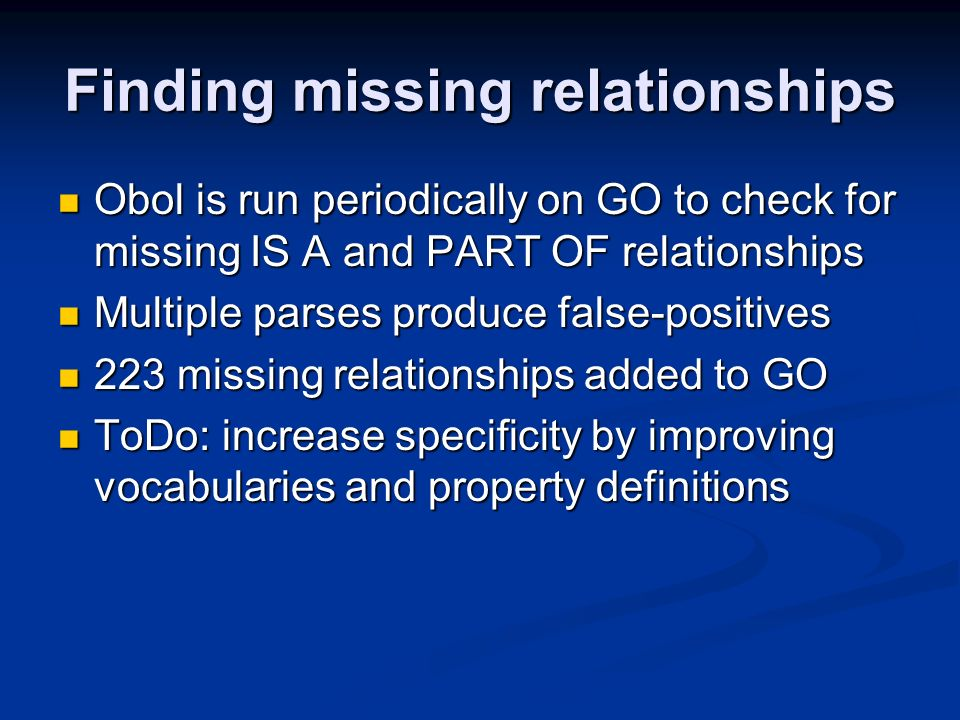 Finding missing relationships Obol is run periodically on GO to check for missing IS A and PART OF relationships Obol is run periodically on GO to check for missing IS A and PART OF relationships Multiple parses produce false-positives Multiple parses produce false-positives 223 missing relationships added to GO 223 missing relationships added to GO ToDo: increase specificity by improving vocabularies and property definitions ToDo: increase specificity by improving vocabularies and property definitions