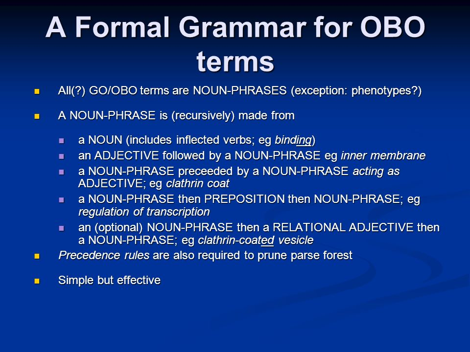A Formal Grammar for OBO terms All( ) GO/OBO terms are NOUN-PHRASES (exception: phenotypes ) All( ) GO/OBO terms are NOUN-PHRASES (exception: phenotypes ) A NOUN-PHRASE is (recursively) made from A NOUN-PHRASE is (recursively) made from a NOUN (includes inflected verbs; eg binding) a NOUN (includes inflected verbs; eg binding) an ADJECTIVE followed by a NOUN-PHRASE eg inner membrane an ADJECTIVE followed by a NOUN-PHRASE eg inner membrane a NOUN-PHRASE preceeded by a NOUN-PHRASE acting as ADJECTIVE; eg clathrin coat a NOUN-PHRASE preceeded by a NOUN-PHRASE acting as ADJECTIVE; eg clathrin coat a NOUN-PHRASE then PREPOSITION then NOUN-PHRASE; eg regulation of transcription a NOUN-PHRASE then PREPOSITION then NOUN-PHRASE; eg regulation of transcription an (optional) NOUN-PHRASE then a RELATIONAL ADJECTIVE then a NOUN-PHRASE; eg clathrin-coated vesicle an (optional) NOUN-PHRASE then a RELATIONAL ADJECTIVE then a NOUN-PHRASE; eg clathrin-coated vesicle Precedence rules are also required to prune parse forest Precedence rules are also required to prune parse forest Simple but effective Simple but effective