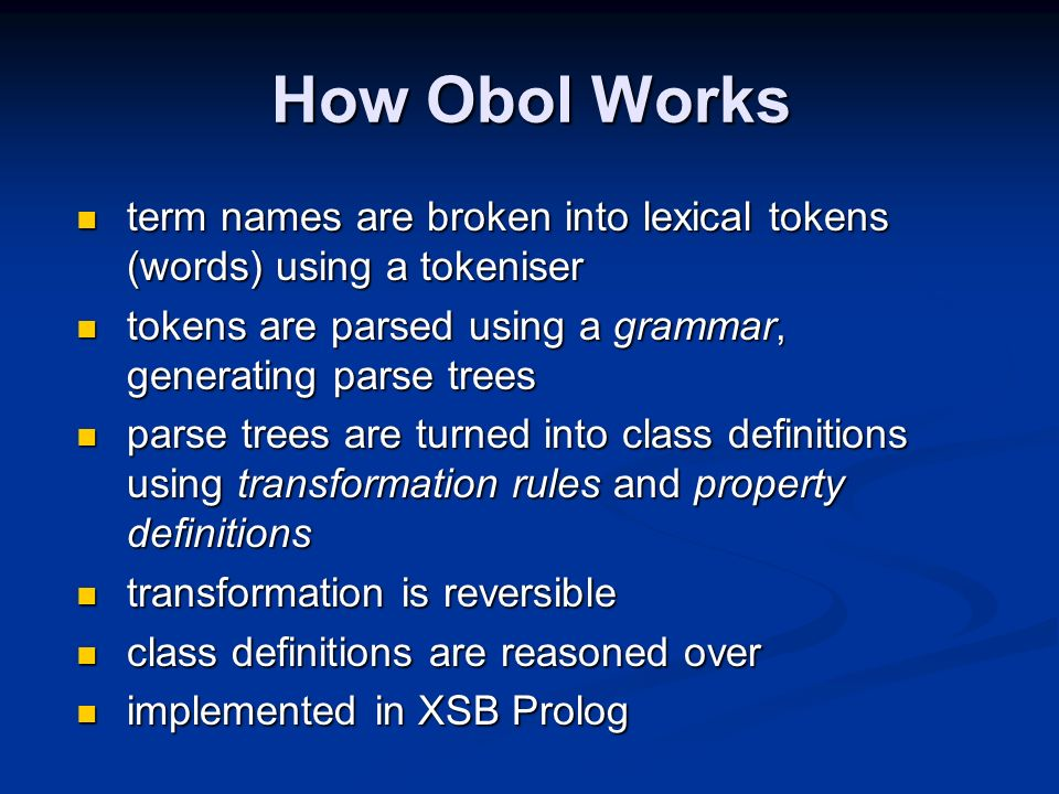 How Obol Works term names are broken into lexical tokens (words) using a tokeniser term names are broken into lexical tokens (words) using a tokeniser tokens are parsed using a grammar, generating parse trees tokens are parsed using a grammar, generating parse trees parse trees are turned into class definitions using transformation rules and property definitions parse trees are turned into class definitions using transformation rules and property definitions transformation is reversible transformation is reversible class definitions are reasoned over class definitions are reasoned over implemented in XSB Prolog implemented in XSB Prolog