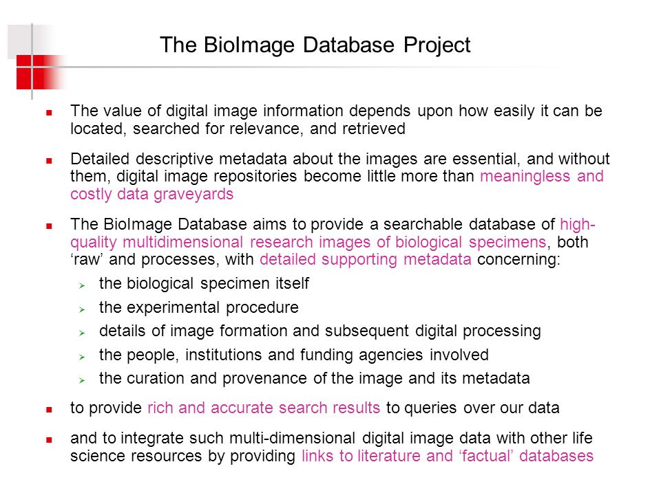 The BioImage Database Project The value of digital image information depends upon how easily it can be located, searched for relevance, and retrieved Detailed descriptive metadata about the images are essential, and without them, digital image repositories become little more than meaningless and costly data graveyards The BioImage Database aims to provide a searchable database of high- quality multidimensional research images of biological specimens, both raw and processes, with detailed supporting metadata concerning: the biological specimen itself the experimental procedure details of image formation and subsequent digital processing the people, institutions and funding agencies involved the curation and provenance of the image and its metadata to provide rich and accurate search results to queries over our data and to integrate such multi-dimensional digital image data with other life science resources by providing links to literature and factual databases