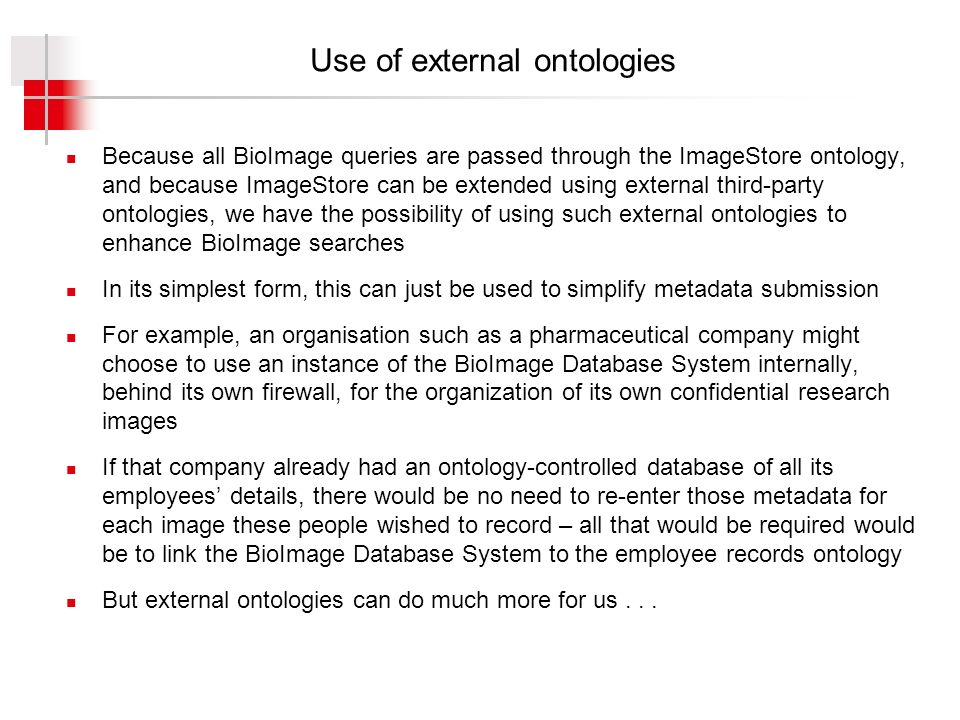 Use of external ontologies Because all BioImage queries are passed through the ImageStore ontology, and because ImageStore can be extended using external third-party ontologies, we have the possibility of using such external ontologies to enhance BioImage searches In its simplest form, this can just be used to simplify metadata submission For example, an organisation such as a pharmaceutical company might choose to use an instance of the BioImage Database System internally, behind its own firewall, for the organization of its own confidential research images If that company already had an ontology-controlled database of all its employees details, there would be no need to re-enter those metadata for each image these people wished to record – all that would be required would be to link the BioImage Database System to the employee records ontology But external ontologies can do much more for us...