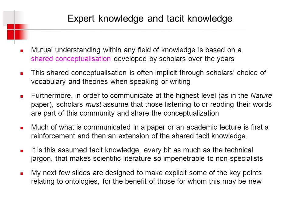 Expert knowledge and tacit knowledge Mutual understanding within any field of knowledge is based on a shared conceptualisation developed by scholars over the years This shared conceptualisation is often implicit through scholars choice of vocabulary and theories when speaking or writing Furthermore, in order to communicate at the highest level (as in the Nature paper), scholars must assume that those listening to or reading their words are part of this community and share the conceptualization Much of what is communicated in a paper or an academic lecture is first a reinforcement and then an extension of the shared tacit knowledge.
