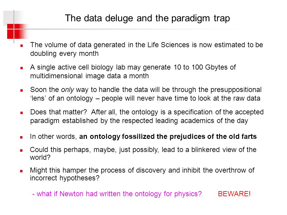 The data deluge and the paradigm trap The volume of data generated in the Life Sciences is now estimated to be doubling every month A single active cell biology lab may generate 10 to 100 Gbytes of multidimensional image data a month Soon the only way to handle the data will be through the presuppositional lens of an ontology – people will never have time to look at the raw data Does that matter.