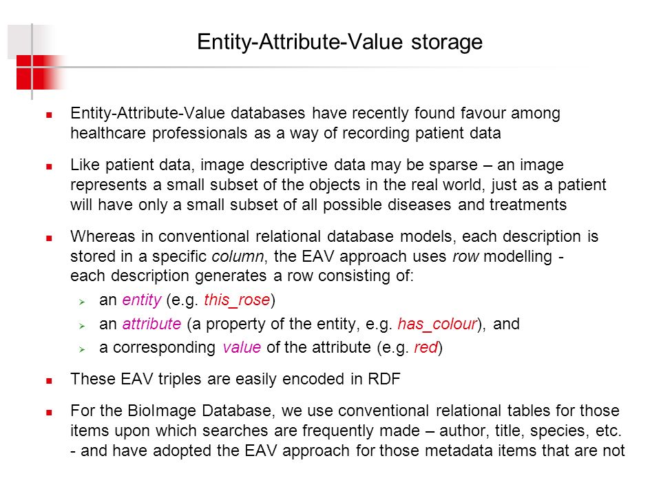 Entity-Attribute-Value storage Entity-Attribute-Value databases have recently found favour among healthcare professionals as a way of recording patient data Like patient data, image descriptive data may be sparse – an image represents a small subset of the objects in the real world, just as a patient will have only a small subset of all possible diseases and treatments Whereas in conventional relational database models, each description is stored in a specific column, the EAV approach uses row modelling - each description generates a row consisting of: an entity (e.g.