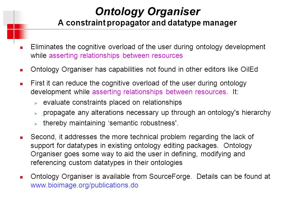 Ontology Organiser A constraint propagator and datatype manager Eliminates the cognitive overload of the user during ontology development while asserting relationships between resources Ontology Organiser has capabilities not found in other editors like OilEd First it can reduce the cognitive overload of the user during ontology development while asserting relationships between resources.