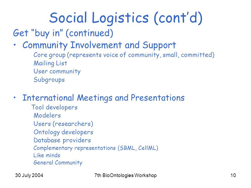 30 July 20047th BioOntologies Workshop10 Social Logistics (contd) Get buy in (continued) Community Involvement and Support Core group (represents voice of community, small, committed) Mailing List User community Subgroups International Meetings and Presentations Tool developers Modelers Users (researchers) Ontology developers Database providers Complementary representations (SBML, CellML) Like minds General Community