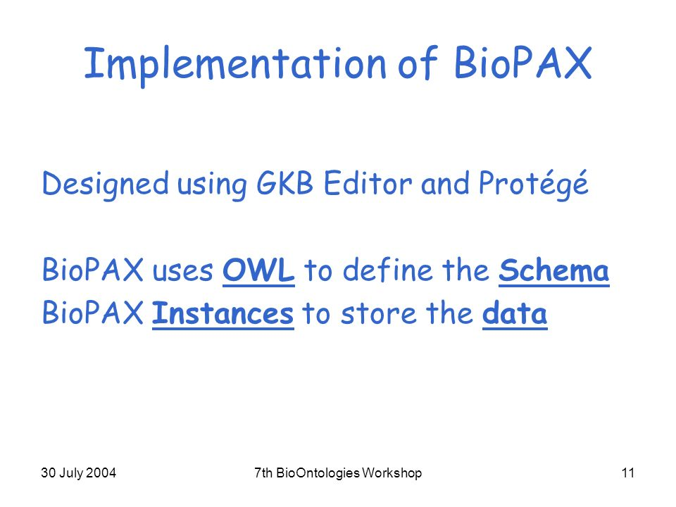 30 July 20047th BioOntologies Workshop11 Implementation of BioPAX Designed using GKB Editor and Protégé BioPAX uses OWL to define the Schema BioPAX Instances to store the data