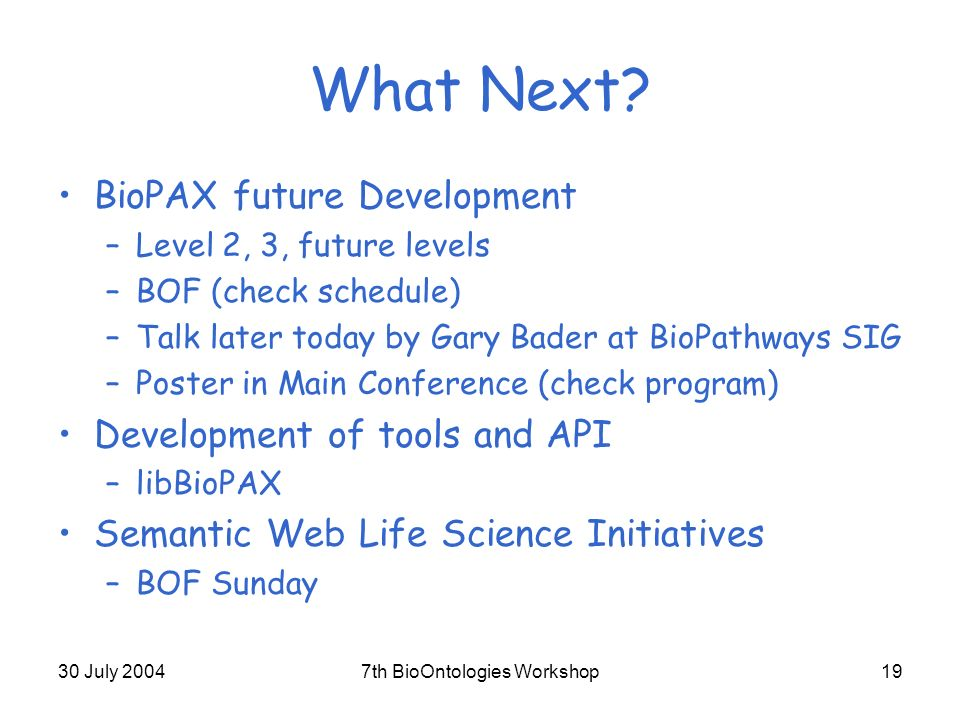 30 July 20047th BioOntologies Workshop19 What Next? BioPAX future Development –Level 2, 3, future levels –BOF (check schedule) –Talk later today by Ga