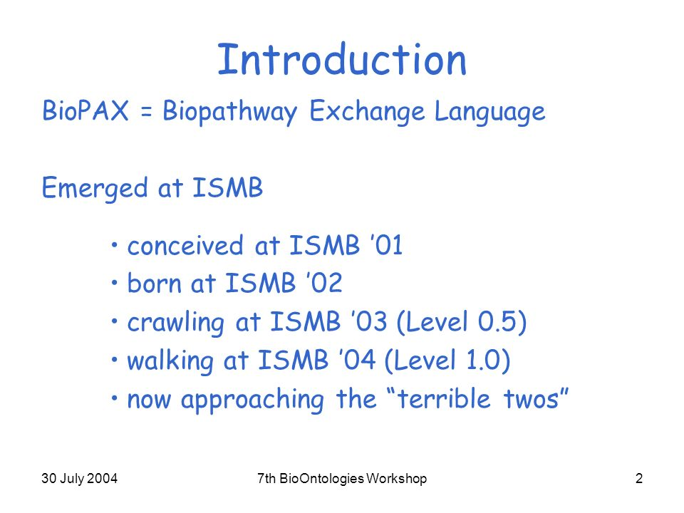 30 July 20047th BioOntologies Workshop2 Introduction BioPAX = Biopathway Exchange Language Emerged at ISMB conceived at ISMB 01 born at ISMB 02 crawling at ISMB 03 (Level 0.5) walking at ISMB 04 (Level 1.0) now approaching the terrible twos