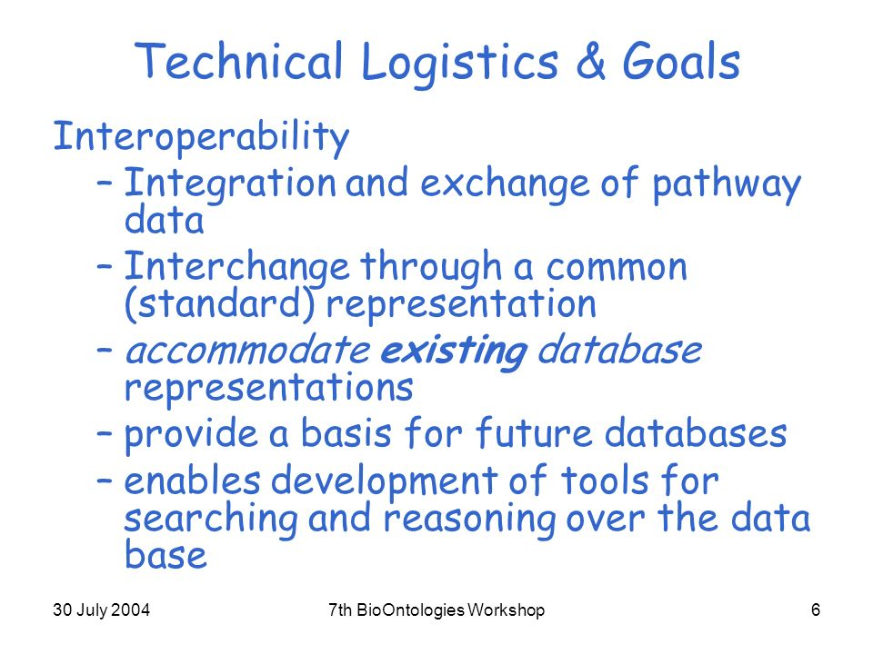 30 July 20047th BioOntologies Workshop6 Technical Logistics & Goals Interoperability –Integration and exchange of pathway data –Interchange through a common (standard) representation –accommodate existing database representations –provide a basis for future databases –enables development of tools for searching and reasoning over the data base