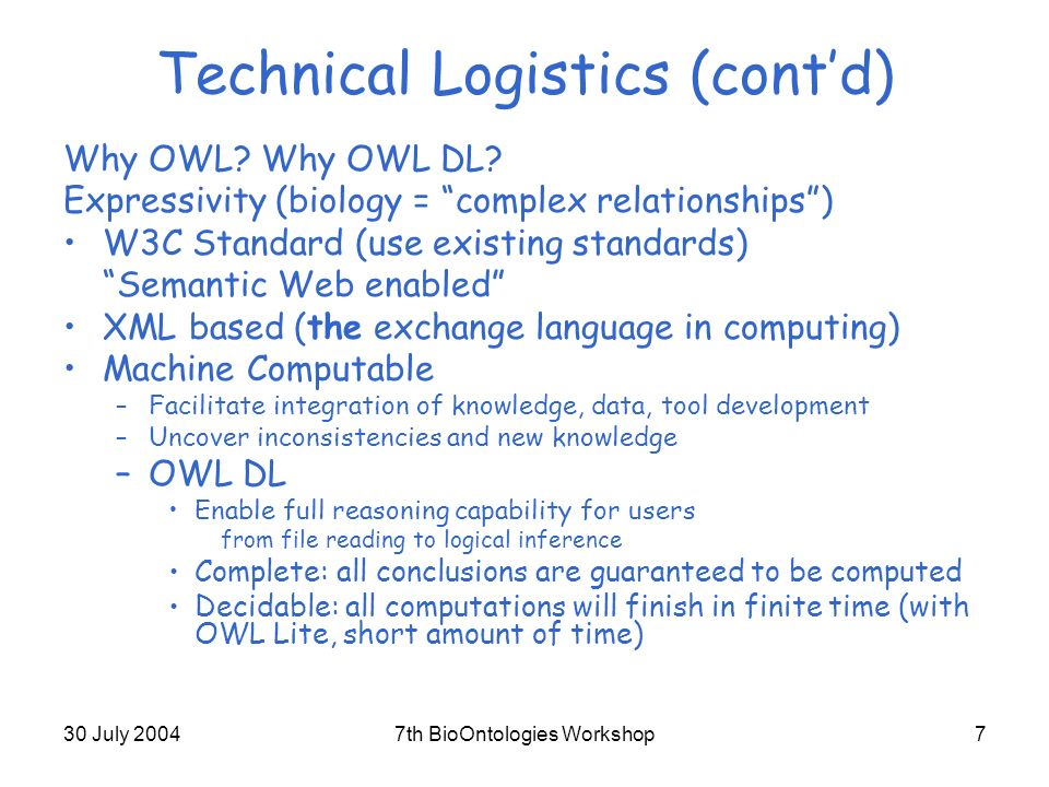 30 July 20047th BioOntologies Workshop7 Technical Logistics (contd) Why OWL.