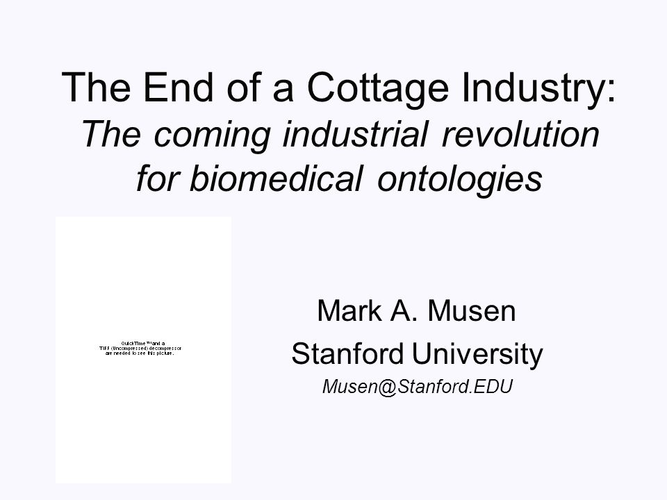 The End of a Cottage Industry: The coming industrial revolution for biomedical ontologies Mark A. Musen Stanford University Musen@Stanford.EDU