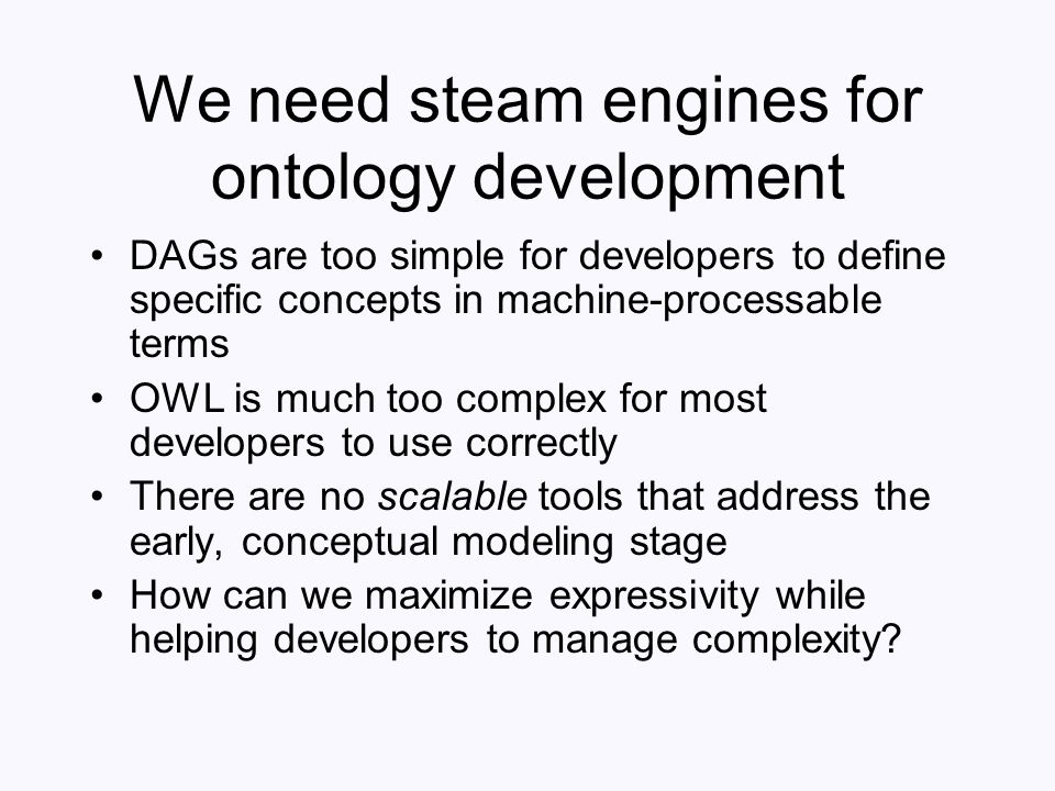 We need steam engines for ontology development DAGs are too simple for developers to define specific concepts in machine-processable terms OWL is much