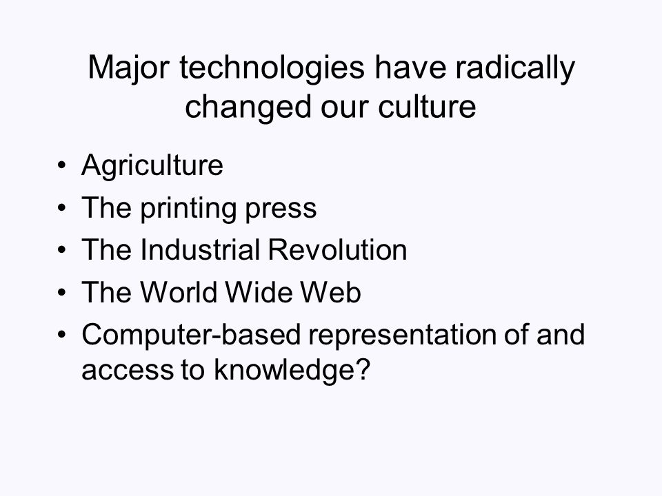 Major technologies have radically changed our culture Agriculture The printing press The Industrial Revolution The World Wide Web Computer-based repre