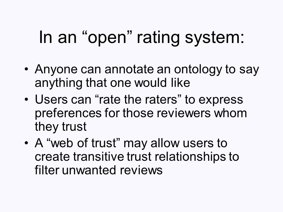 In an open rating system: Anyone can annotate an ontology to say anything that one would like Users can rate the raters to express preferences for tho