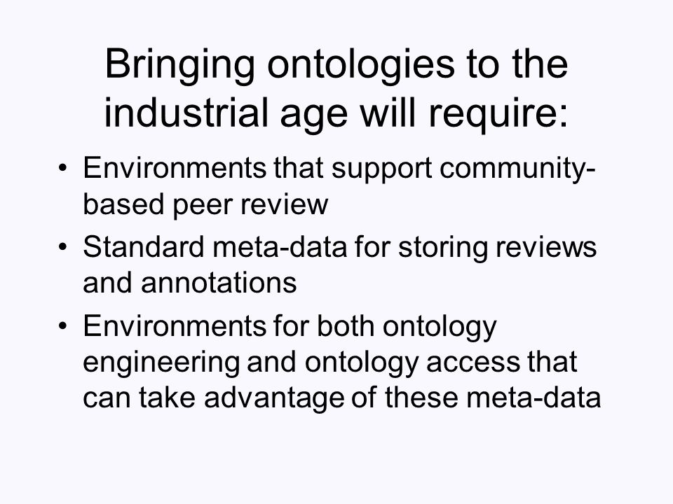 Bringing ontologies to the industrial age will require: Environments that support community- based peer review Standard meta-data for storing reviews