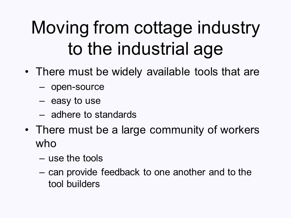Moving from cottage industry to the industrial age There must be widely available tools that are – open-source – easy to use – adhere to standards The