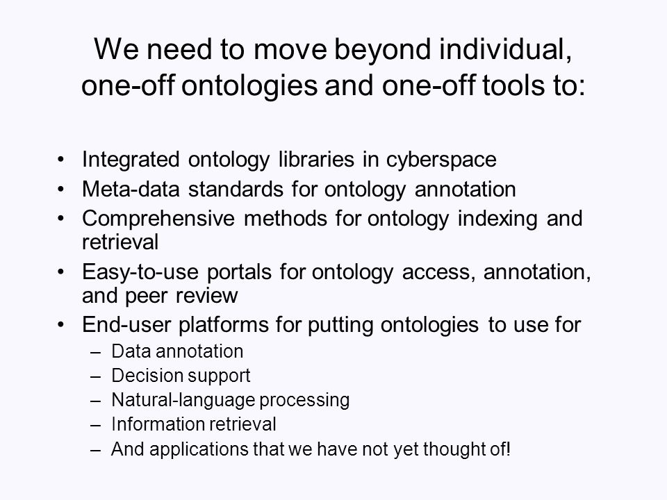 We need to move beyond individual, one-off ontologies and one-off tools to: Integrated ontology libraries in cyberspace Meta-data standards for ontolo