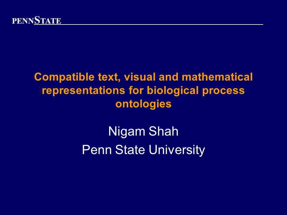 PENN S TATE Compatible text, visual and mathematical representations for biological process ontologies Nigam Shah Penn State University