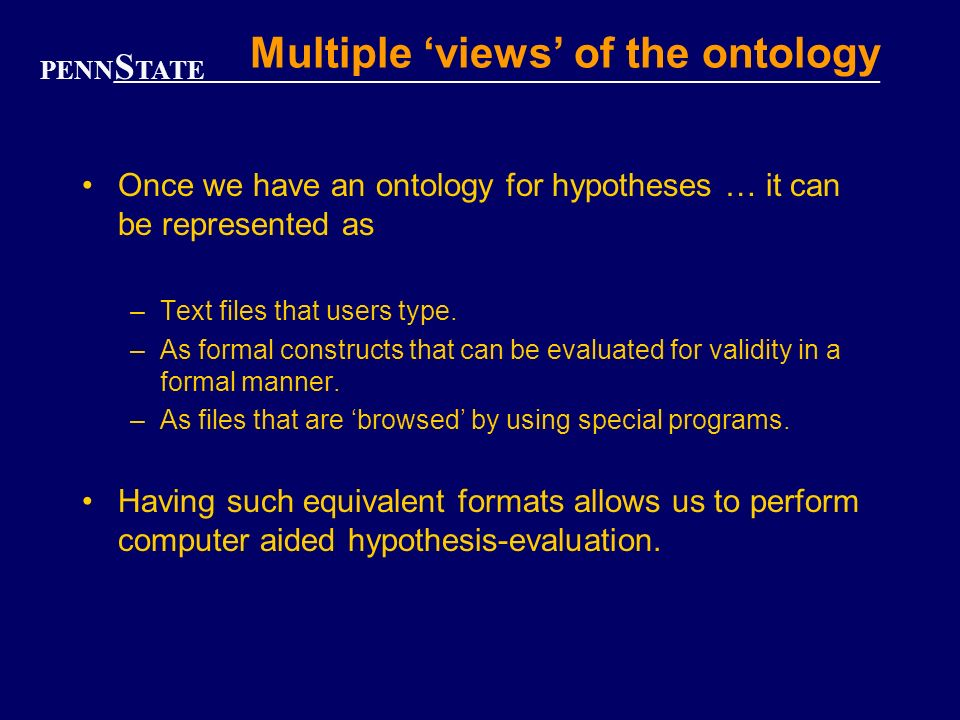 PENN S TATE Multiple views of the ontology Once we have an ontology for hypotheses … it can be represented as –Text files that users type.