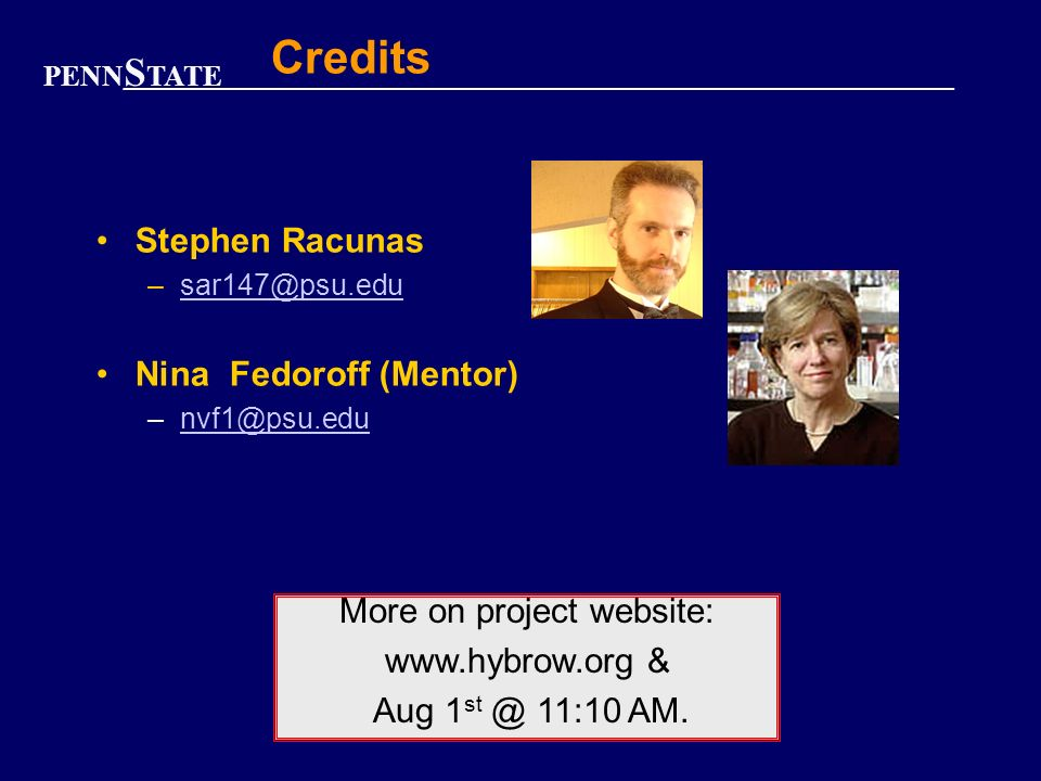PENN S TATE Credits Stephen Racunas –sar147@psu.edusar147@psu.edu Nina Fedoroff (Mentor) –nvf1@psu.edunvf1@psu.edu More on project website: www.hybrow.org & Aug 1 st @ 11:10 AM.
