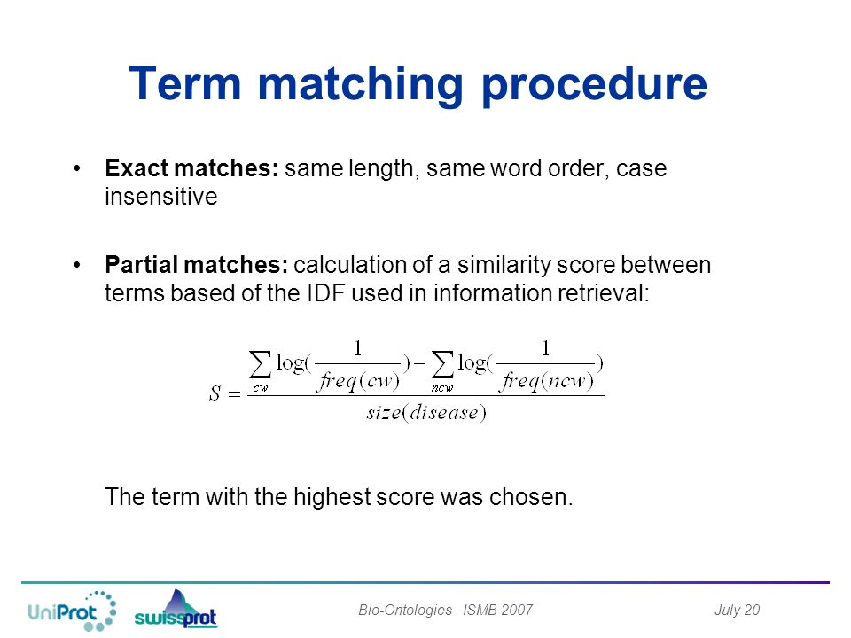 July 20Bio-Ontologies –ISMB 2007 Term matching procedure Exact matches: same length, same word order, case insensitive Partial matches: calculation of a similarity score between terms based of the IDF used in information retrieval: The term with the highest score was chosen.
