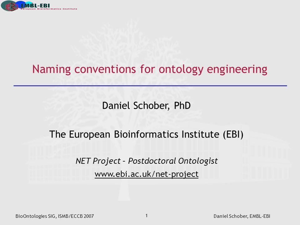 BioOntologies SIG, ISMB/ECCB 2007Daniel Schober, EMBL-EBI 1 Naming conventions for ontology engineering Daniel Schober, PhD The European Bioinformatics Institute (EBI) NET Project – Postdoctoral Ontologist www.ebi.ac.uk/net-project