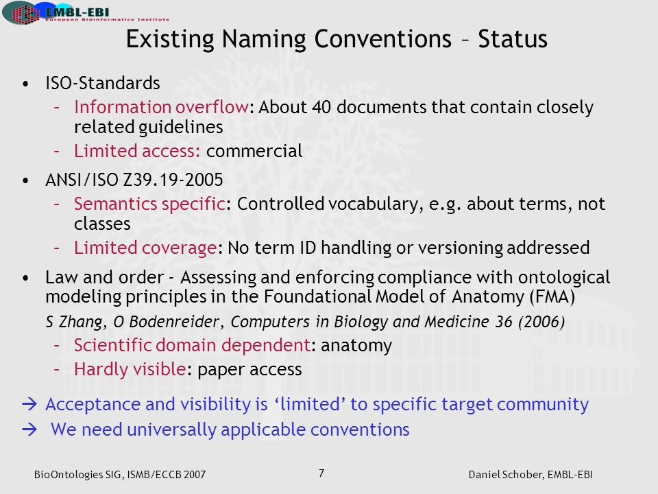 BioOntologies SIG, ISMB/ECCB 2007Daniel Schober, EMBL-EBI 7 ISO-Standards –Information overflow: About 40 documents that contain closely related guidelines –Limited access: commercial ANSI/ISO Z39.19-2005 –Semantics specific: Controlled vocabulary, e.g.