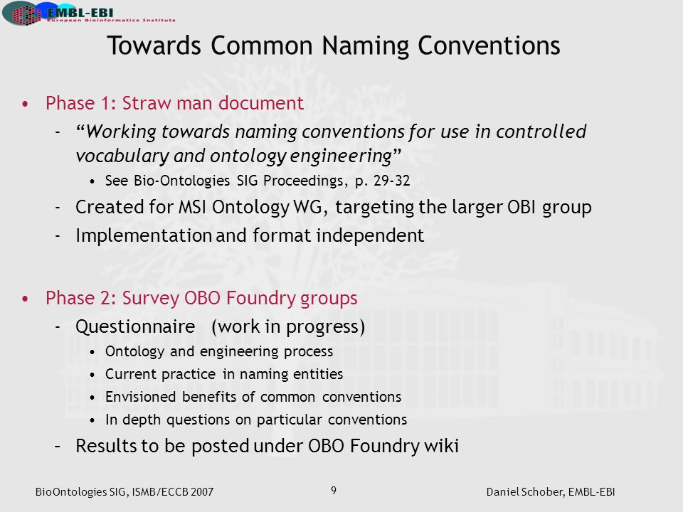 BioOntologies SIG, ISMB/ECCB 2007Daniel Schober, EMBL-EBI 9 Phase 1: Straw man document -Working towards naming conventions for use in controlled vocabulary and ontology engineering See Bio-Ontologies SIG Proceedings, p.
