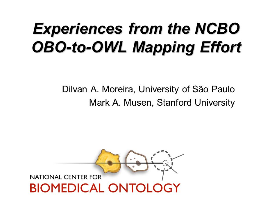 Experiences from the NCBO OBO-to-OWL Mapping Effort Dilvan A. Moreira, University of São Paulo Mark A. Musen, Stanford University