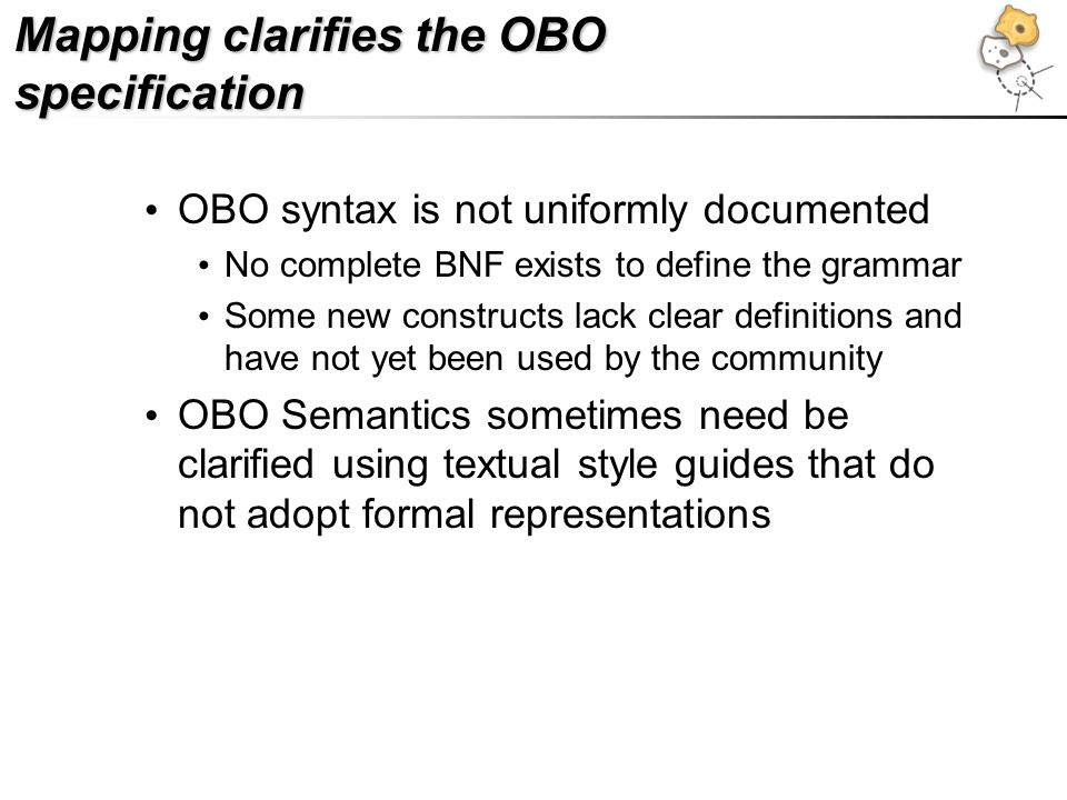 Mapping clarifies the OBO specification OBO syntax is not uniformly documented No complete BNF exists to define the grammar Some new constructs lack clear definitions and have not yet been used by the community OBO Semantics sometimes need be clarified using textual style guides that do not adopt formal representations