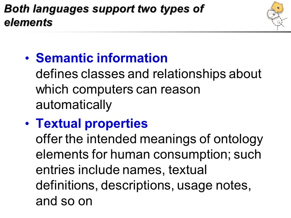 Both languages support two types of elements Semantic information defines classes and relationships about which computers can reason automatically Textual properties offer the intended meanings of ontology elements for human consumption; such entries include names, textual definitions, descriptions, usage notes, and so on